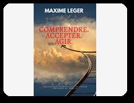 Comprendre. Accepter. Agir. – MAXIME LEGER